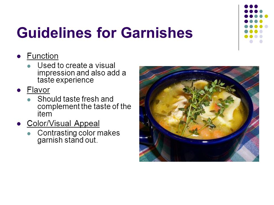 Guidelines for Garnishes Function Used to create a visual impression and also add a taste experience Flavor Should taste fresh and complement the tast