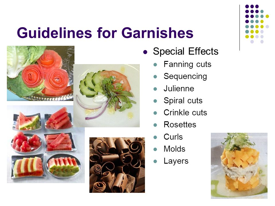 Guidelines for Garnishes Special Effects Fanning cuts Sequencing Julienne Spiral cuts Crinkle cuts Rosettes Curls Molds Layers