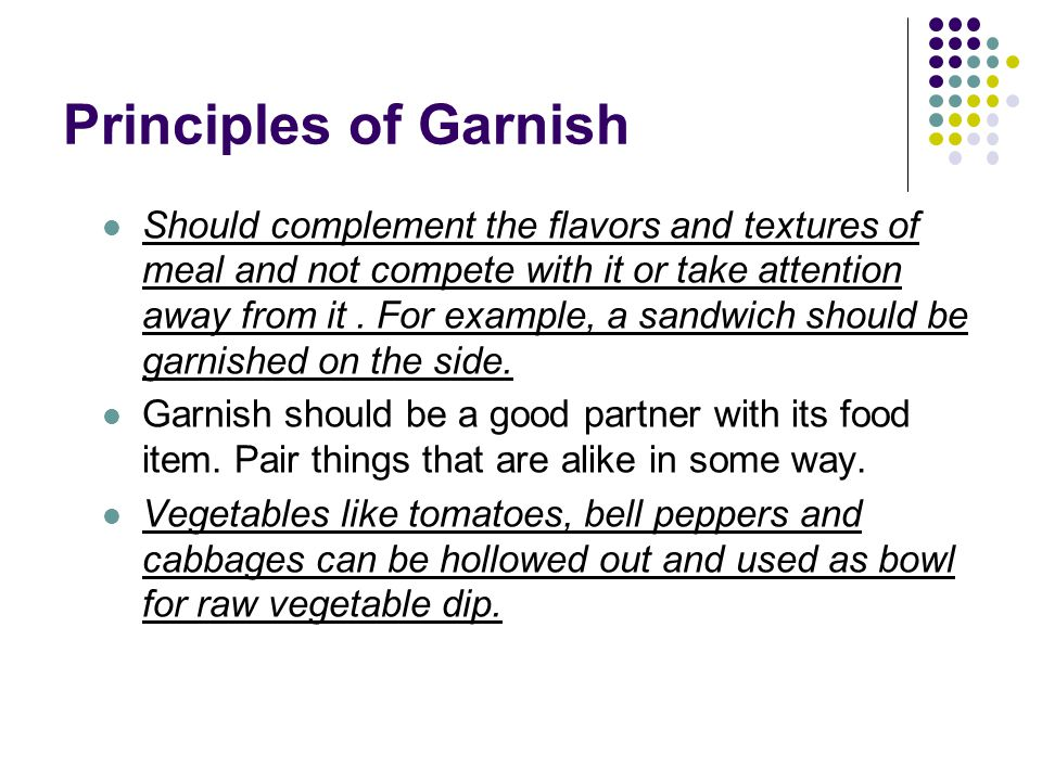 Principles of Garnish Should complement the flavors and textures of meal and not compete with it or take attention away from it. For example, a sandwi