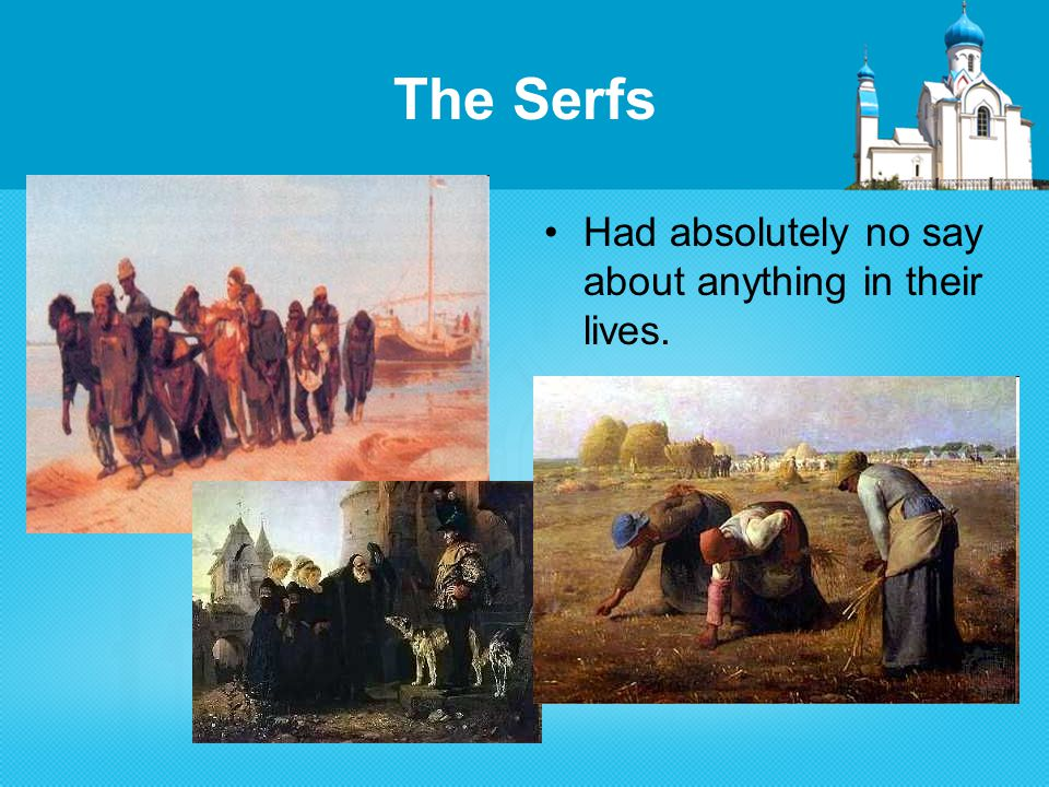 The Serfs Had absolutely no say about anything in their lives.