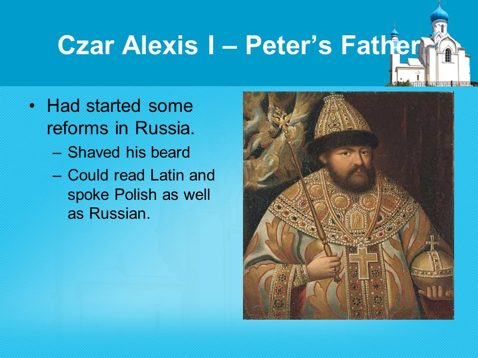 Czar Alexis I – Peter's Father Had started some reforms in Russia.