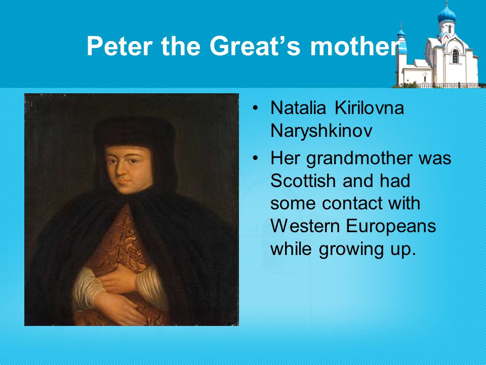 Peter the Great's mother Natalia Kirilovna Naryshkinov Her grandmother was Scottish and had some contact with Western Europeans while growing up.