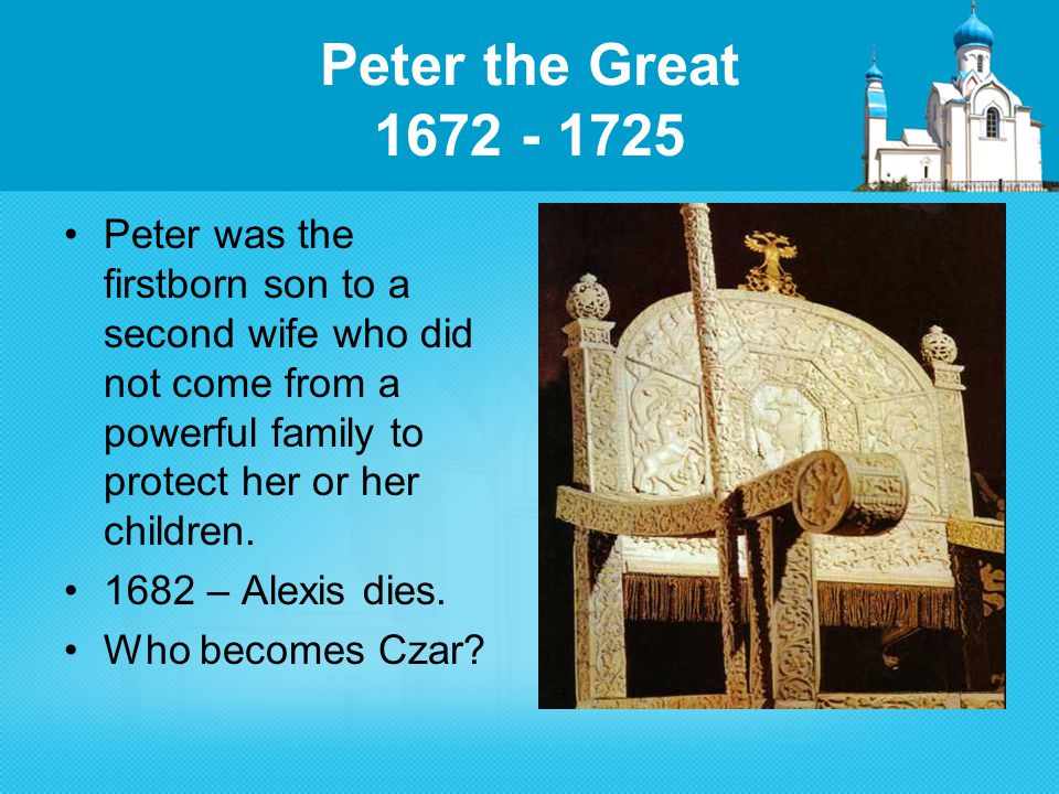 Peter the Great 1672 - 1725 Peter was the firstborn son to a second wife who did not come from a powerful family to protect her or her children.