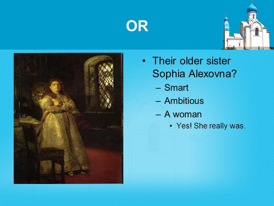 OR Their older sister Sophia Alexovna –Smart –Ambitious –A woman Yes! She really was.