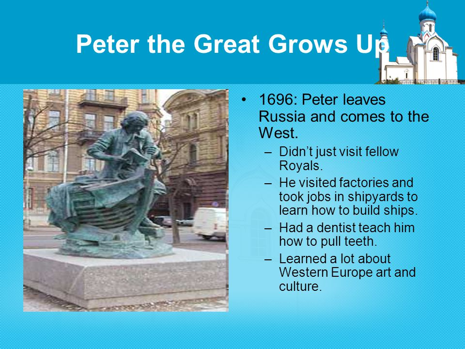 Peter the Great Grows Up 1696: Peter leaves Russia and comes to the West.