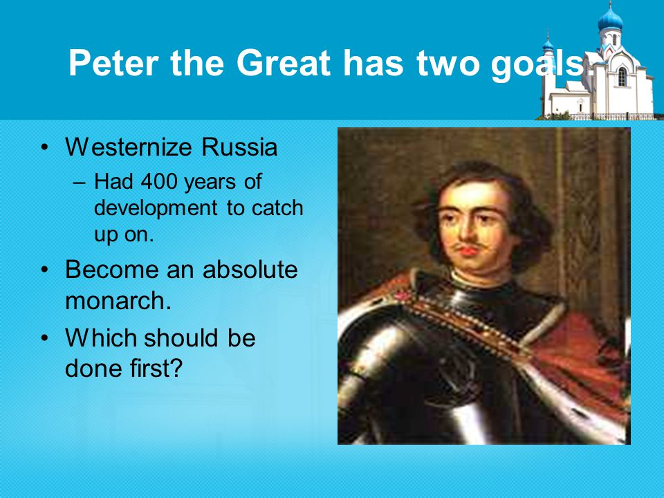 Peter the Great has two goals: Westernize Russia –Had 400 years of development to catch up on.