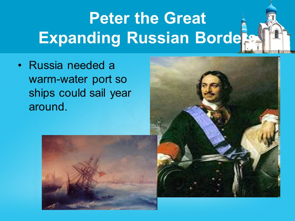 Peter the Great Expanding Russian Borders Russia needed a warm-water port so ships could sail year around.
