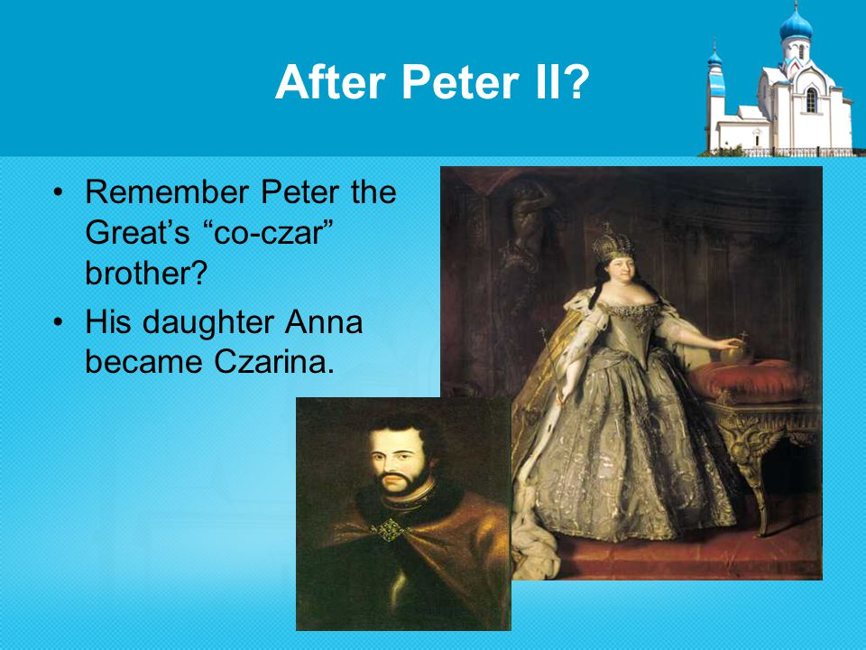 After Peter II Remember Peter the Great's co-czar brother His daughter Anna became Czarina.
