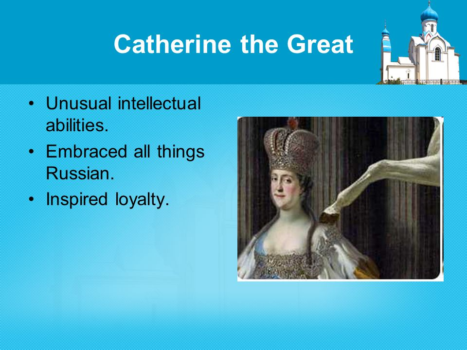 Catherine the Great Unusual intellectual abilities. Embraced all things Russian. Inspired loyalty.