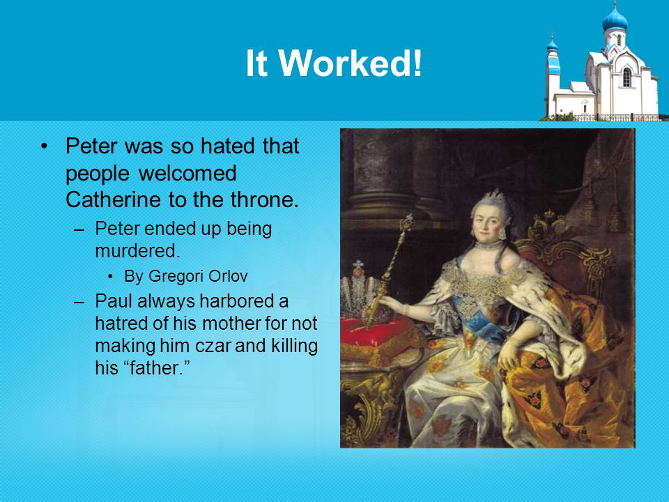 It Worked. Peter was so hated that people welcomed Catherine to the throne.