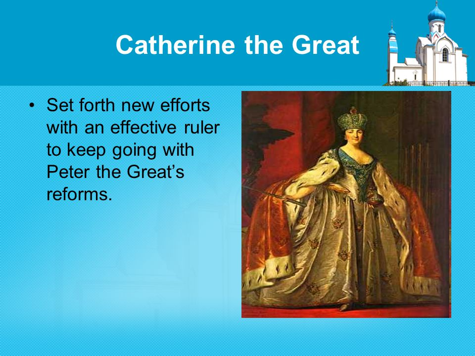 Catherine the Great Set forth new efforts with an effective ruler to keep going with Peter the Great's reforms.