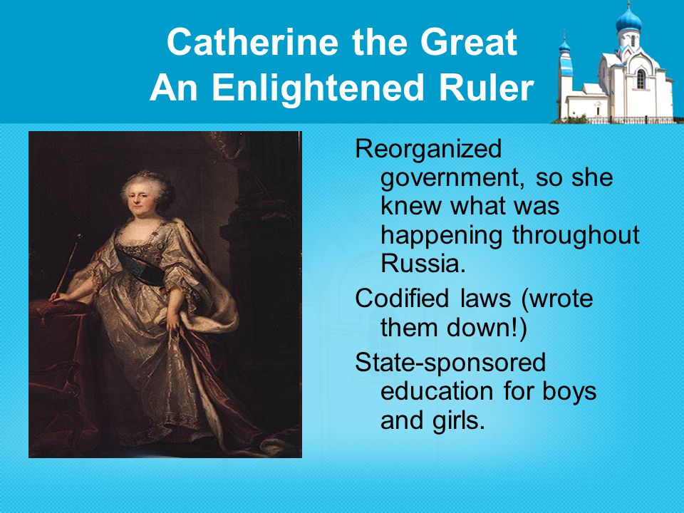 Catherine the Great An Enlightened Ruler Reorganized government, so she knew what was happening throughout Russia.