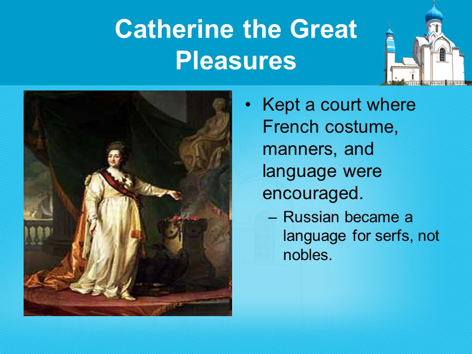 Catherine the Great Pleasures Kept a court where French costume, manners, and language were encouraged.