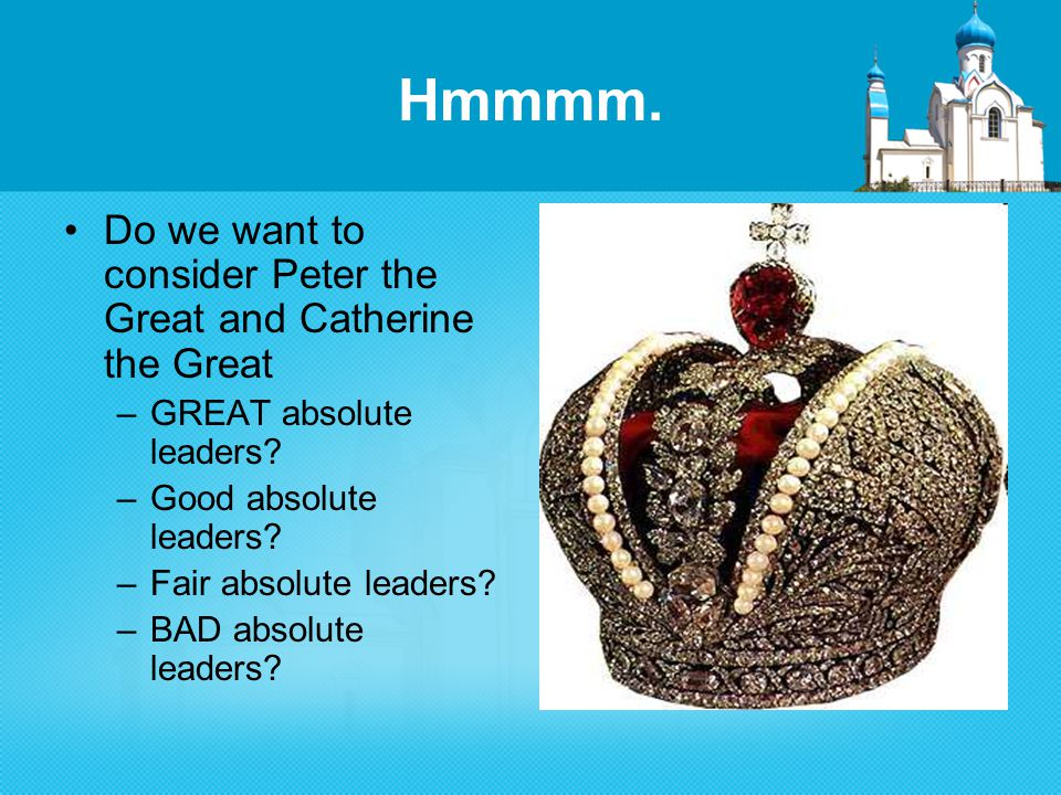 Hmmmm. Do we want to consider Peter the Great and Catherine the Great –GREAT absolute leaders.