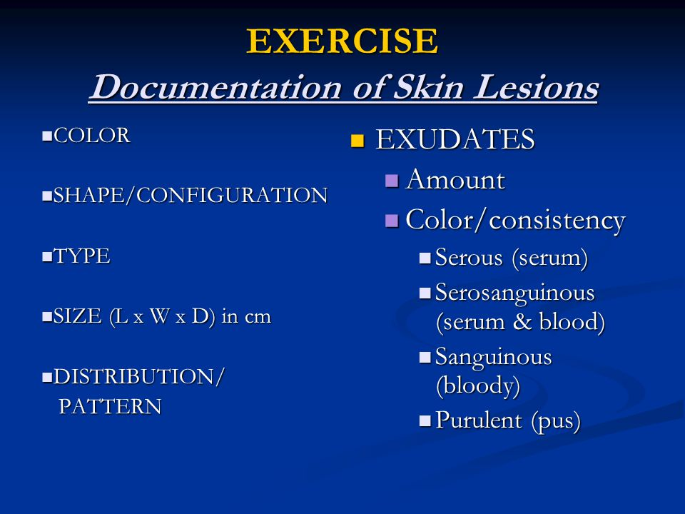 EXERCISE Documentation of Skin Lesions COLOR COLOR SHAPE/CONFIGURATION SHAPE/CONFIGURATION TYPE TYPE SIZE (L x W x D) in cm SIZE (L x W x D) in cm DISTRIBUTION/ DISTRIBUTION/ PATTERN PATTERN EXUDATES Amount Color/consistency Serous (serum) Serosanguinous (serum & blood) Sanguinous (bloody) Purulent (pus)