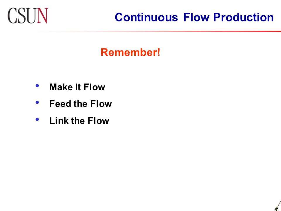 Continuous Flow Production Remember! Make It Flow Feed the Flow Link the Flow