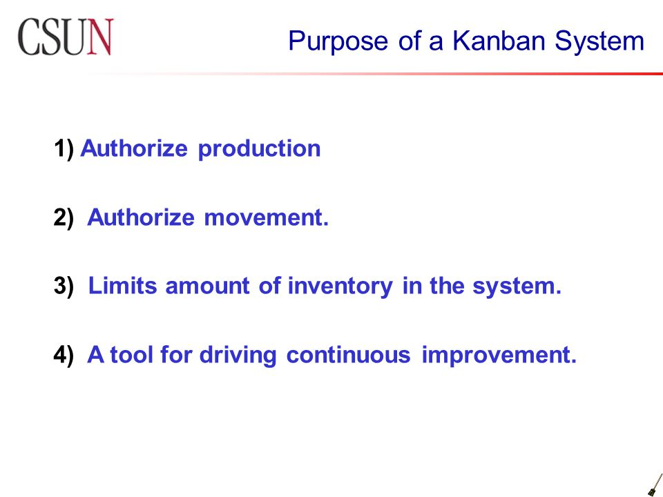 Purpose of a Kanban System 1) Authorize production 2) Authorize movement. 3) Limits amount of inventory in the system. 4) A tool for driving continuou