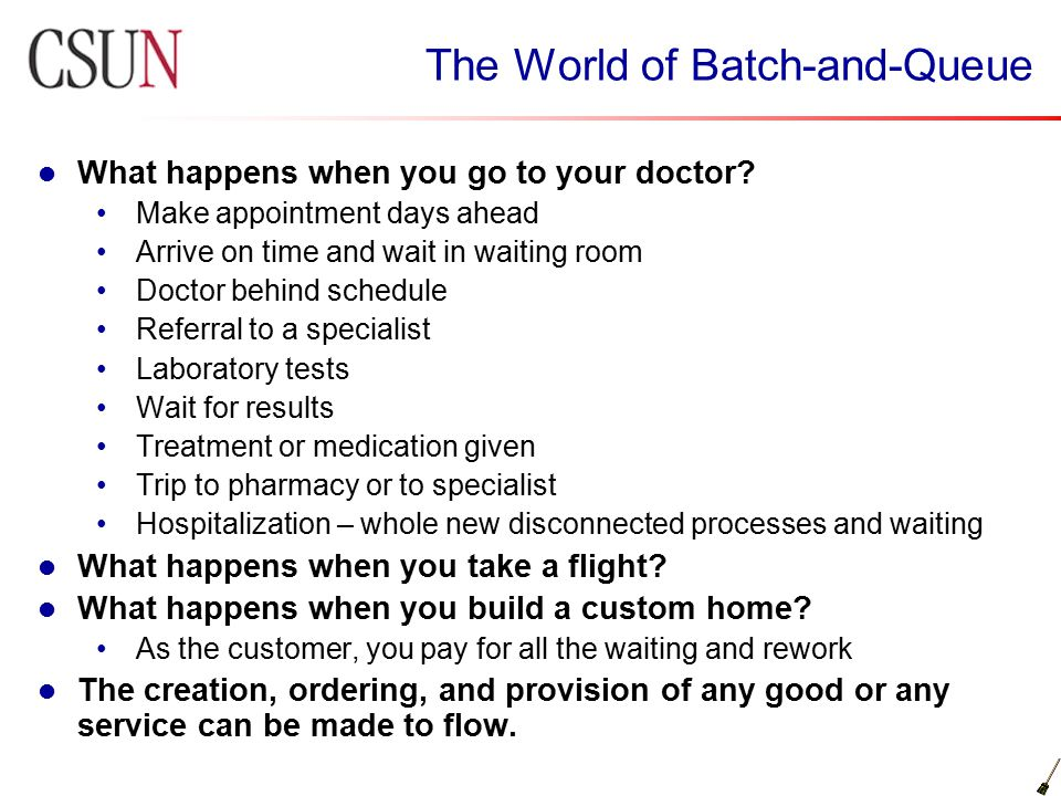 The World of Batch-and-Queue What happens when you go to your doctor? Make appointment days ahead Arrive on time and wait in waiting room Doctor behin