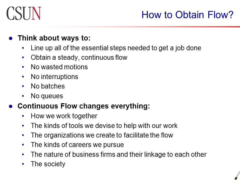 How to Obtain Flow? Think about ways to: Line up all of the essential steps needed to get a job done Obtain a steady, continuous flow No wasted motion