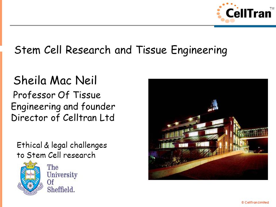 © CellTran Limited TM Stem Cell Research and Tissue Engineering Sheila Mac Neil Professor Of Tissue Engineering and founder Director of Celltran Ltd E