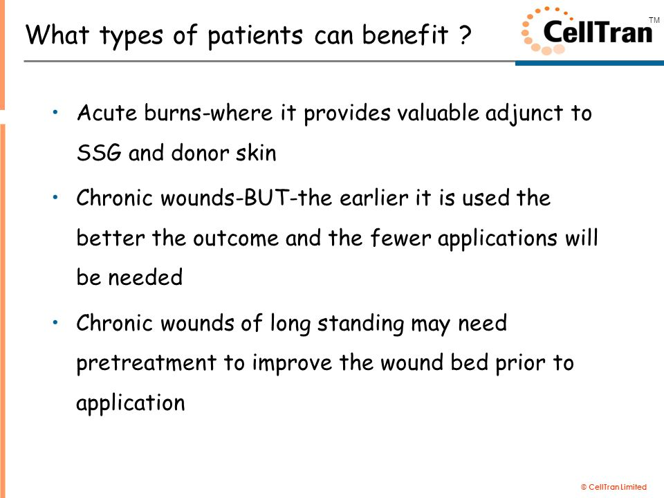 © CellTran Limited TM What types of patients can benefit ? Acute burns-where it provides valuable adjunct to SSG and donor skin Chronic wounds-BUT-the
