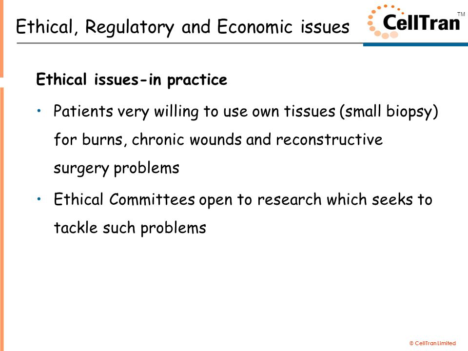 © CellTran Limited TM Ethical, Regulatory and Economic issues Ethical issues-in practice Patients very willing to use own tissues (small biopsy) for burns, chronic wounds and reconstructive surgery problems Ethical Committees open to research which seeks to tackle such problems