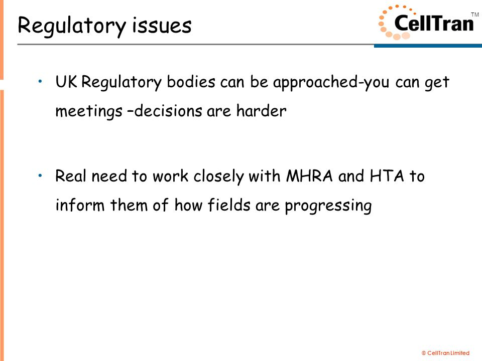 © CellTran Limited TM Regulatory issues UK Regulatory bodies can be approached-you can get meetings –decisions are harder Real need to work closely with MHRA and HTA to inform them of how fields are progressing