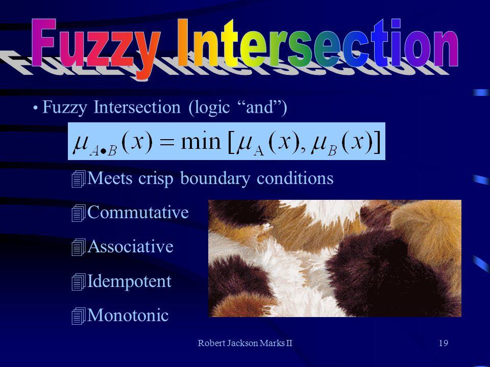 Robert Jackson Marks II19 Fuzzy Intersection (logic and ) 4Meets crisp boundary conditions 4Commutative 4Associative 4Idempotent 4Monotonic