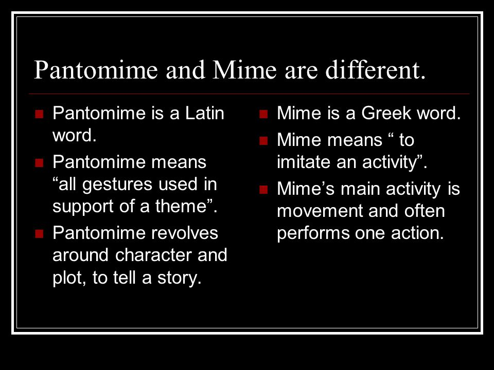 """Pantomime and Mime are different. Pantomime is a Latin word. Pantomime means """"all gestures used in support of a theme"""". Pantomime revolves around char"""