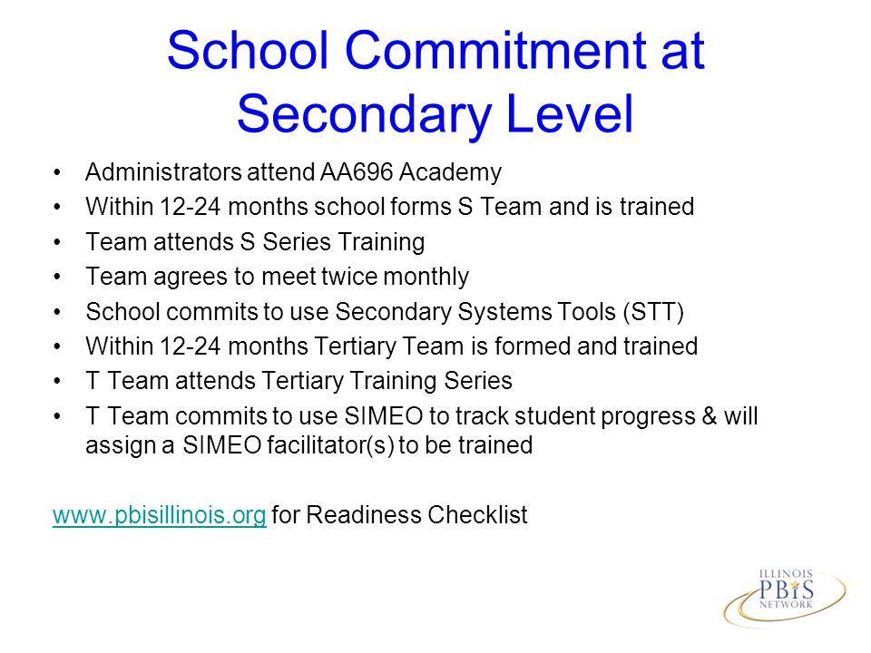 School Commitment at Secondary Level Administrators attend AA696 Academy Within 12-24 months school forms S Team and is trained Team attends S Series Training Team agrees to meet twice monthly School commits to use Secondary Systems Tools (STT) Within 12-24 months Tertiary Team is formed and trained T Team attends Tertiary Training Series T Team commits to use SIMEO to track student progress & will assign a SIMEO facilitator(s) to be trained www.pbisillinois.orgwww.pbisillinois.org for Readiness Checklist