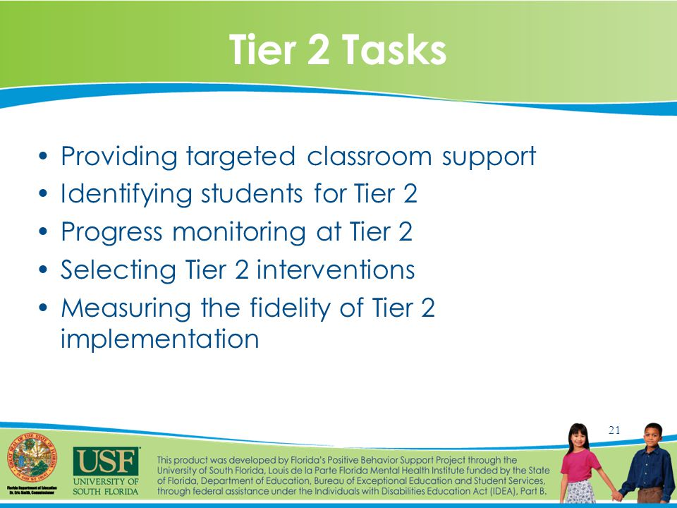 21 Tier 2 Tasks Providing targeted classroom support Identifying students for Tier 2 Progress monitoring at Tier 2 Selecting Tier 2 interventions Measuring the fidelity of Tier 2 implementation