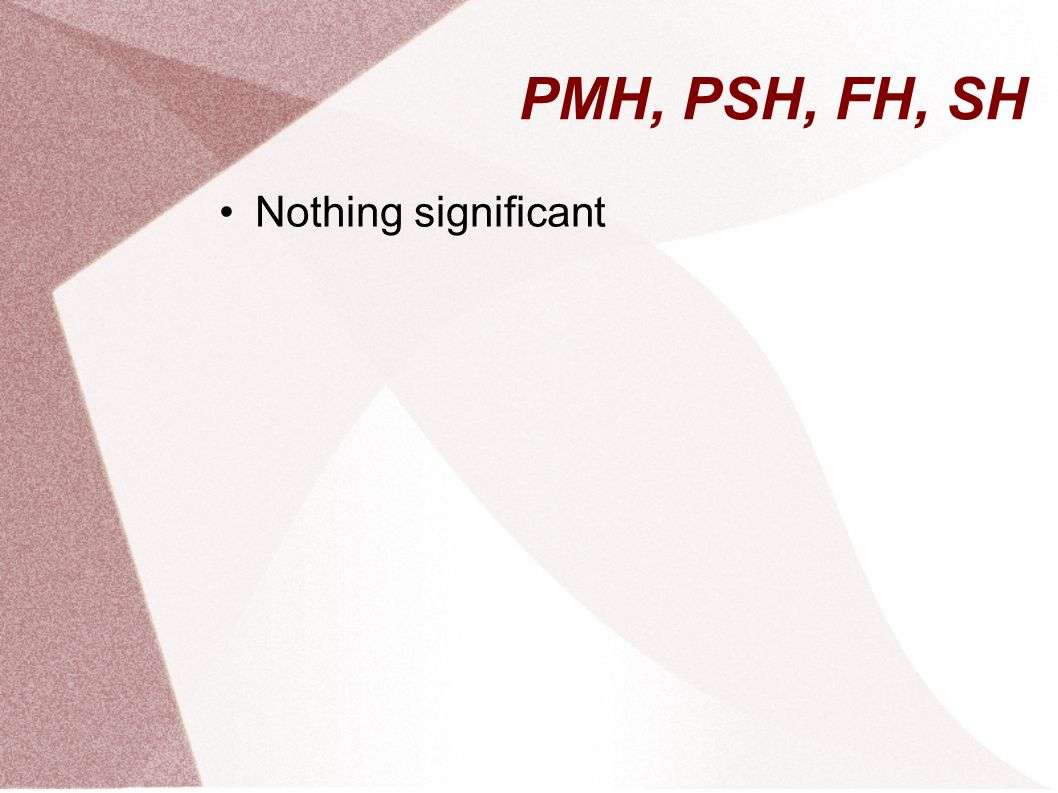 PMH, PSH, FH, SH Nothing significant