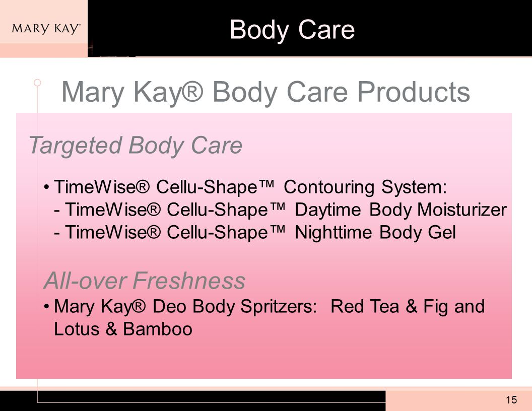 15 Mary Kay® Body Care Products Targeted Body Care TimeWise® Cellu-Shape™ Contouring System: - TimeWise® Cellu-Shape™ Daytime Body Moisturizer - TimeWise® Cellu-Shape™ Nighttime Body Gel All-over Freshness Mary Kay® Deo Body Spritzers: Red Tea & Fig and Lotus & Bamboo Body Care