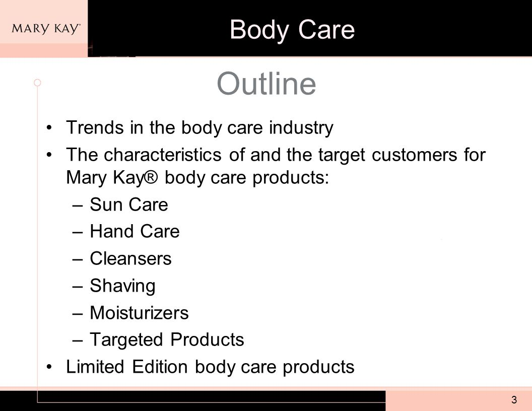 3 Outline Trends in the body care industry The characteristics of and the target customers for Mary Kay® body care products: –Sun Care –Hand Care –Cleansers –Shaving –Moisturizers –Targeted Products Limited Edition body care products Body Care