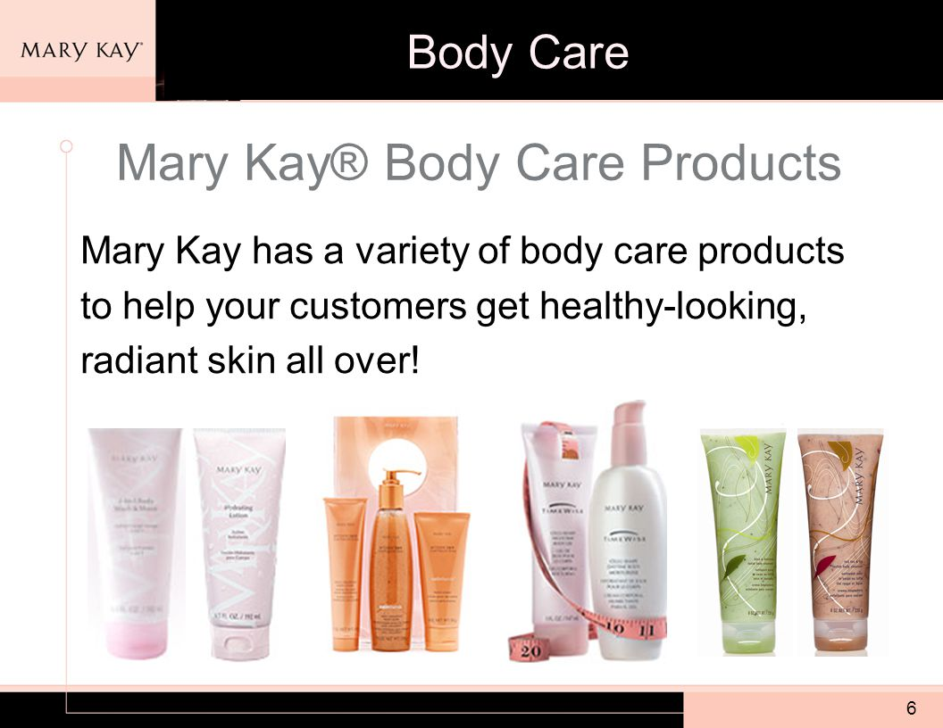 6 Mary Kay® Body Care Products Mary Kay has a variety of body care products to help your customers get healthy-looking, radiant skin all over.