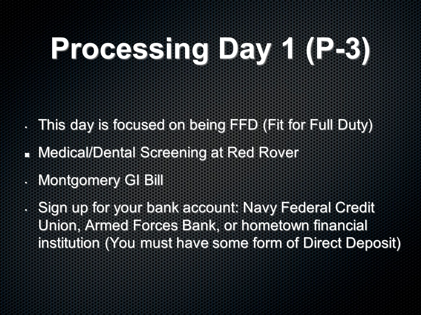 Processing Day 1 (P-3) This day is focused on being FFD (Fit for Full Duty) This day is focused on being FFD (Fit for Full Duty) Medical/Dental Screening at Red Rover Montgomery GI Bill Montgomery GI Bill Sign up for your bank account: Navy Federal Credit Union, Armed Forces Bank, or hometown financial institution (You must have some form of Direct Deposit) Sign up for your bank account: Navy Federal Credit Union, Armed Forces Bank, or hometown financial institution (You must have some form of Direct Deposit)