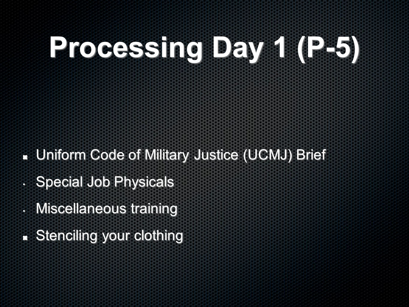 Processing Day 1 (P-5) Uniform Code of Military Justice (UCMJ) Brief Special Job Physicals Special Job Physicals Miscellaneous training Miscellaneous training Stenciling your clothing