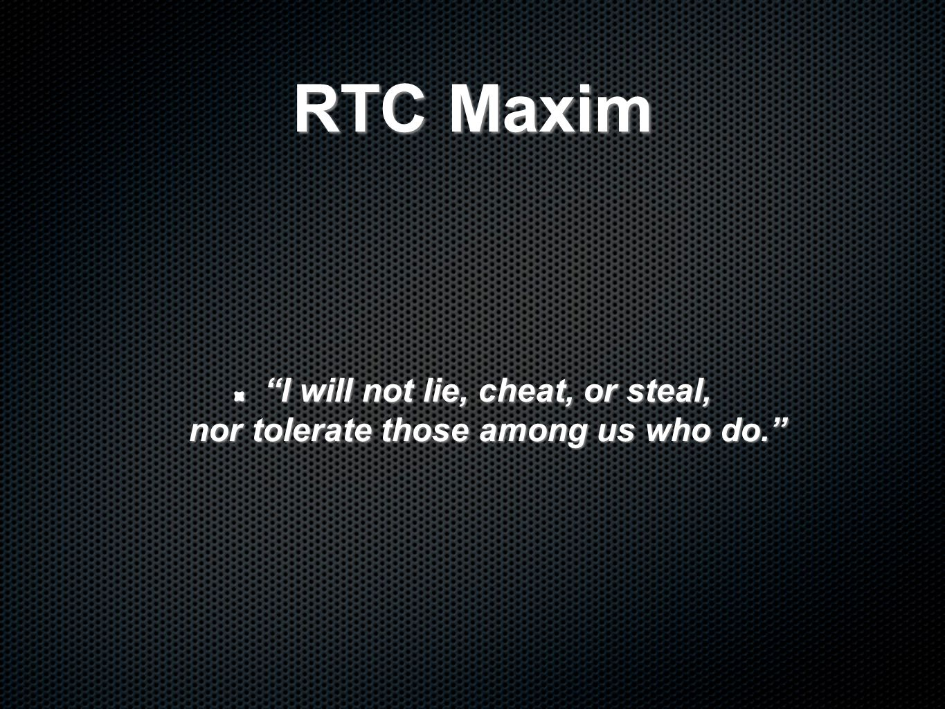 RTC Maxim I will not lie, cheat, or steal, nor tolerate those among us who do.