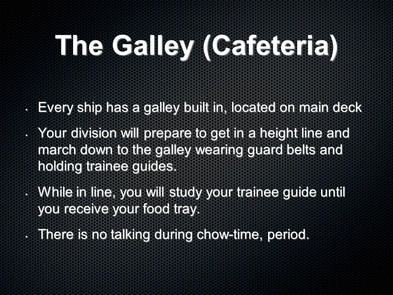 The Galley (Cafeteria) Every ship has a galley built in, located on main deck Every ship has a galley built in, located on main deck Your division will prepare to get in a height line and march down to the galley wearing guard belts and holding trainee guides.