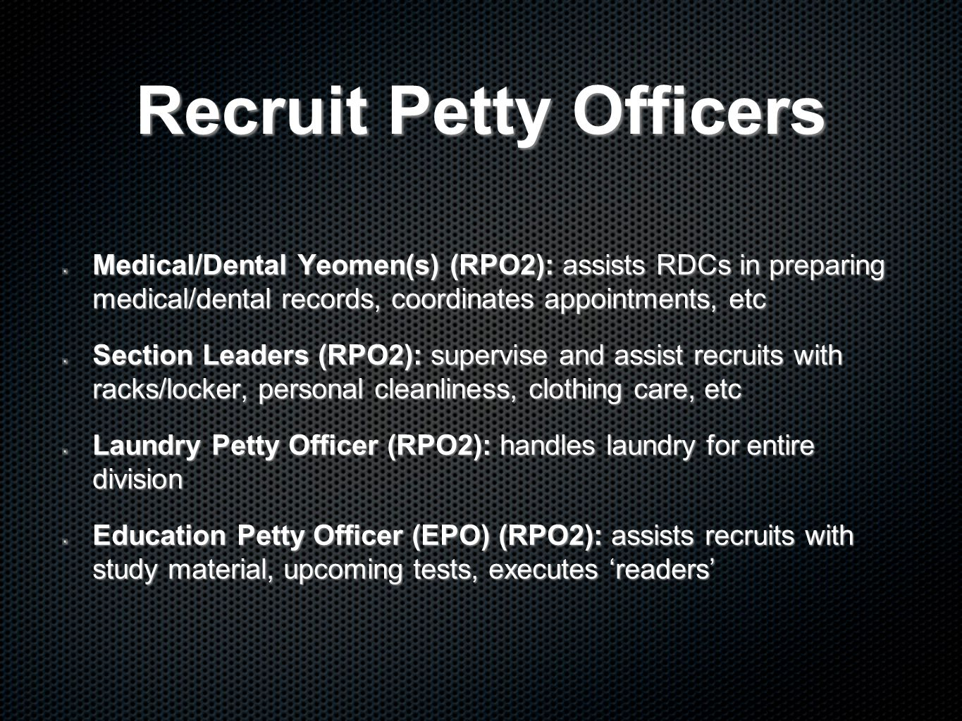 Recruit Petty Officers Medical/Dental Yeomen(s) (RPO2): assists RDCs in preparing medical/dental records, coordinates appointments, etc Section Leaders (RPO2): supervise and assist recruits with racks/locker, personal cleanliness, clothing care, etc Laundry Petty Officer (RPO2): handles laundry for entire division Education Petty Officer (EPO) (RPO2): assists recruits with study material, upcoming tests, executes 'readers'