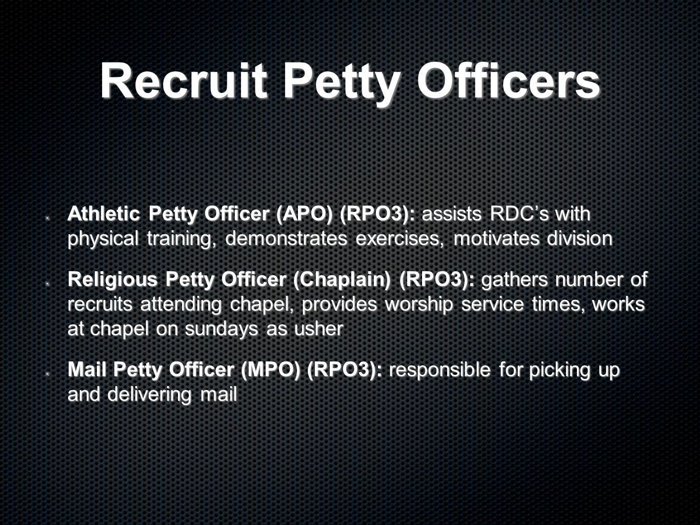 Recruit Petty Officers Athletic Petty Officer (APO) (RPO3): assists RDC's with physical training, demonstrates exercises, motivates division Religious Petty Officer (Chaplain) (RPO3): gathers number of recruits attending chapel, provides worship service times, works at chapel on sundays as usher Mail Petty Officer (MPO) (RPO3): responsible for picking up and delivering mail