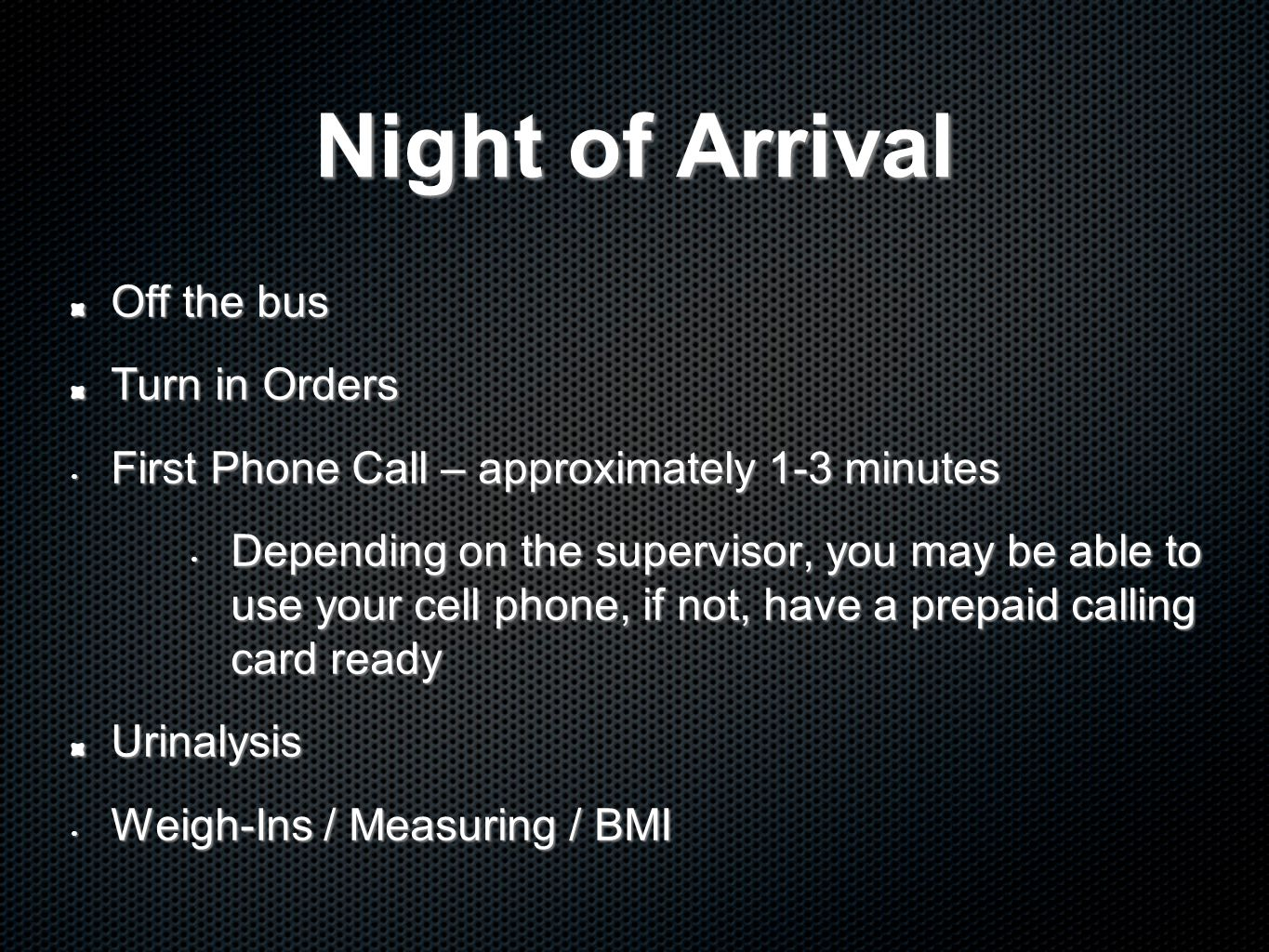 Night of Arrival Off the bus Turn in Orders First Phone Call – approximately 1-3 minutes First Phone Call – approximately 1-3 minutes Depending on the supervisor, you may be able to use your cell phone, if not, have a prepaid calling card ready Depending on the supervisor, you may be able to use your cell phone, if not, have a prepaid calling card readyUrinalysis Weigh-Ins / Measuring / BMI Weigh-Ins / Measuring / BMI