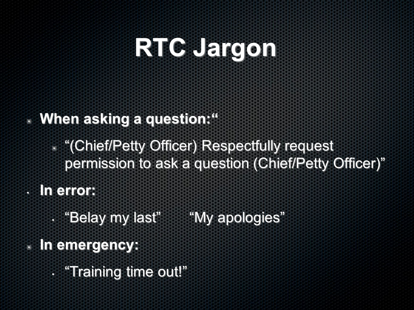 RTC Jargon When asking a question: (Chief/Petty Officer) Respectfully request permission to ask a question (Chief/Petty Officer) In error: In error: Belay my last My apologies Belay my last My apologies In emergency: Training time out! Training time out!