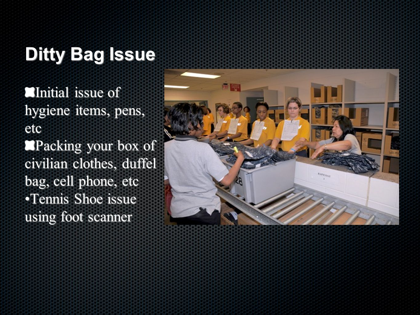 Ditty Bag Issue Initial issue of hygiene items, pens, etc Packing your box of civilian clothes, duffel bag, cell phone, etc Tennis Shoe issue using foot scannerTennis Shoe issue using foot scanner