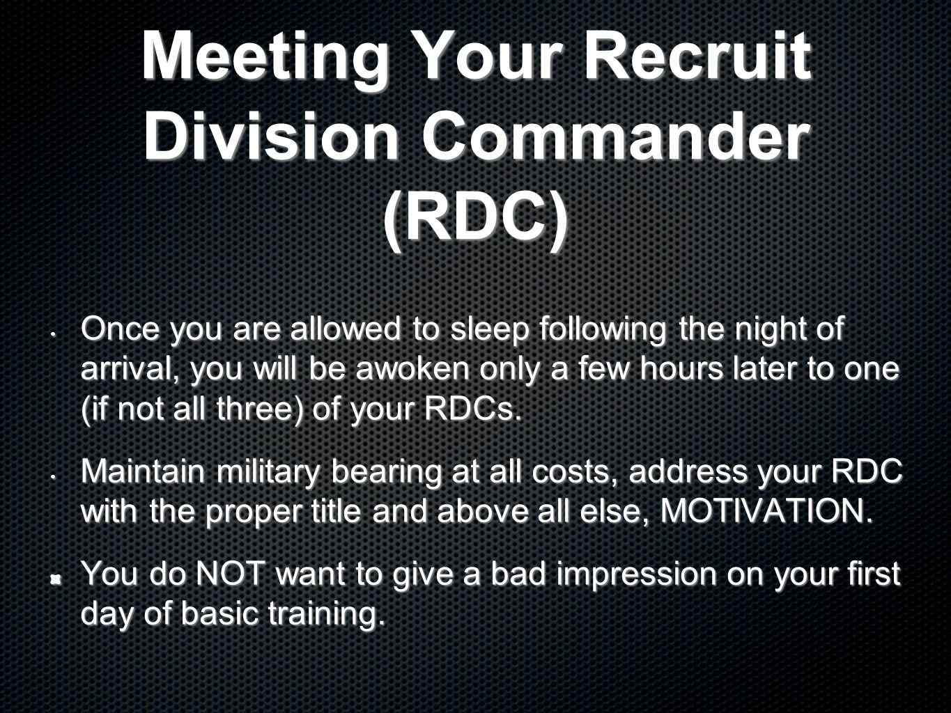 Meeting Your Recruit Division Commander (RDC) Once you are allowed to sleep following the night of arrival, you will be awoken only a few hours later to one (if not all three) of your RDCs.