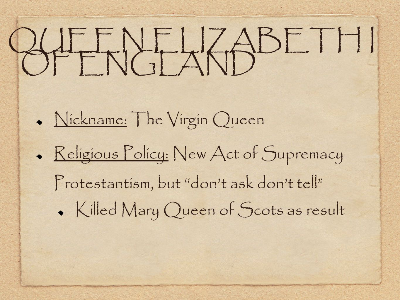 QUEEN ELIZABETH I OF ENGLAND Nickname: The Virgin Queen Religious Policy: New Act of Supremacy Protestantism, but don't ask don't tell Killed Mary Queen of Scots as result