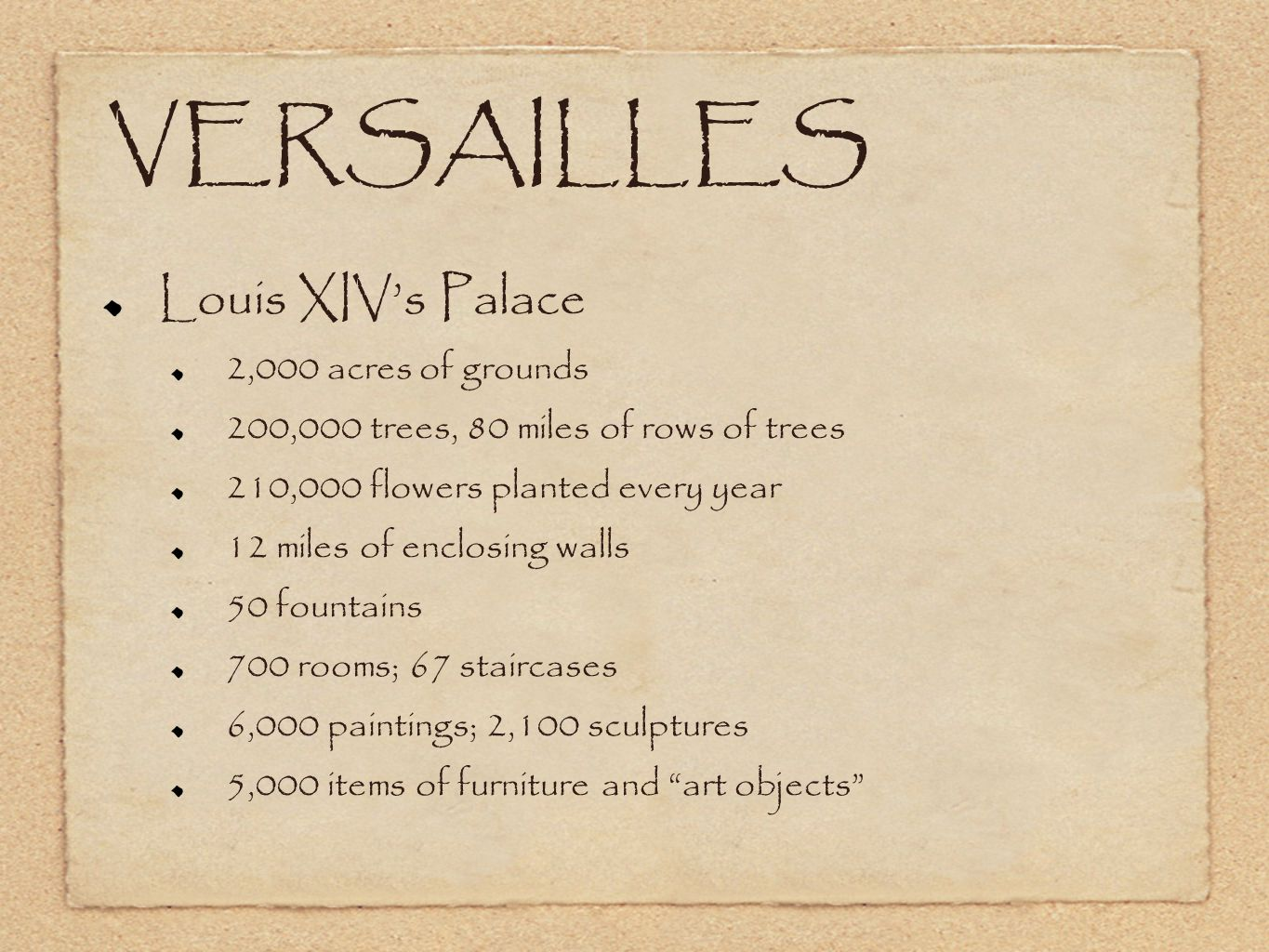 VERSAILLES Louis XIV's Palace 2,000 acres of grounds 200,000 trees, 80 miles of rows of trees 210,000 flowers planted every year 12 miles of enclosing walls 50 fountains 700 rooms; 67 staircases 6,000 paintings; 2,100 sculptures 5,000 items of furniture and art objects