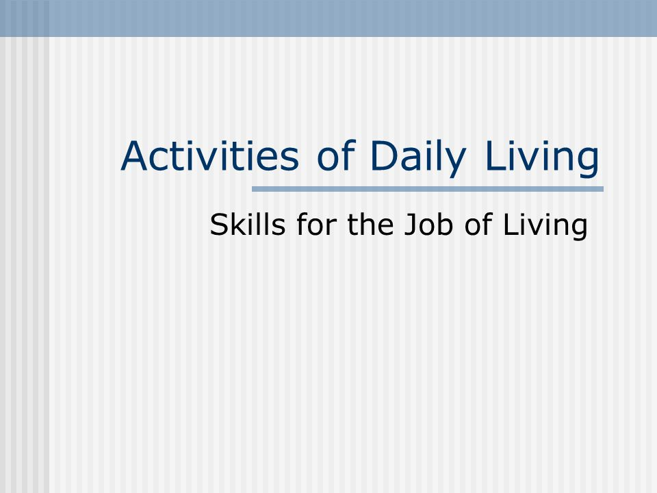 Activities of Daily Living Skills for the Job of Living