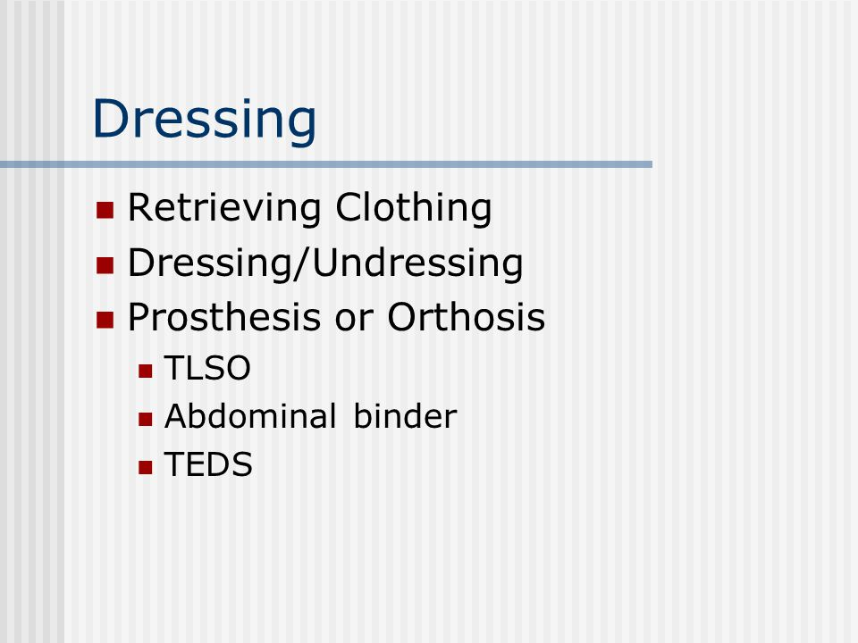 Dressing Retrieving Clothing Dressing/Undressing Prosthesis or Orthosis TLSO Abdominal binder TEDS