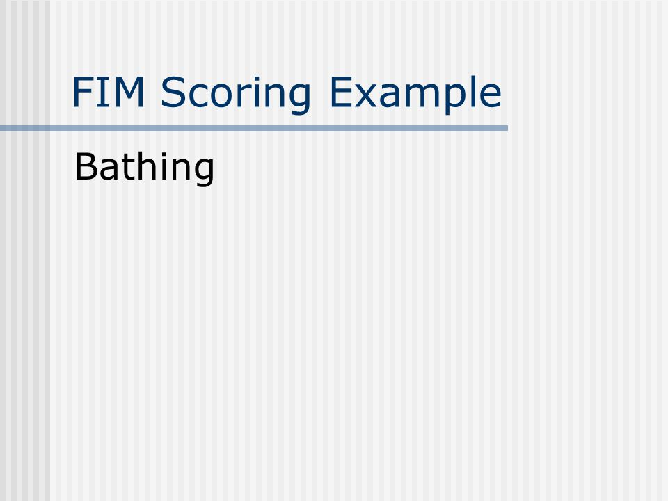 FIM Scoring Example Bathing